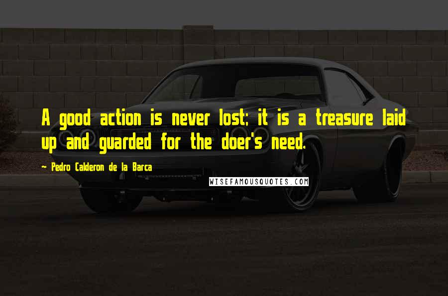 Pedro Calderon De La Barca quotes: A good action is never lost; it is a treasure laid up and guarded for the doer's need.