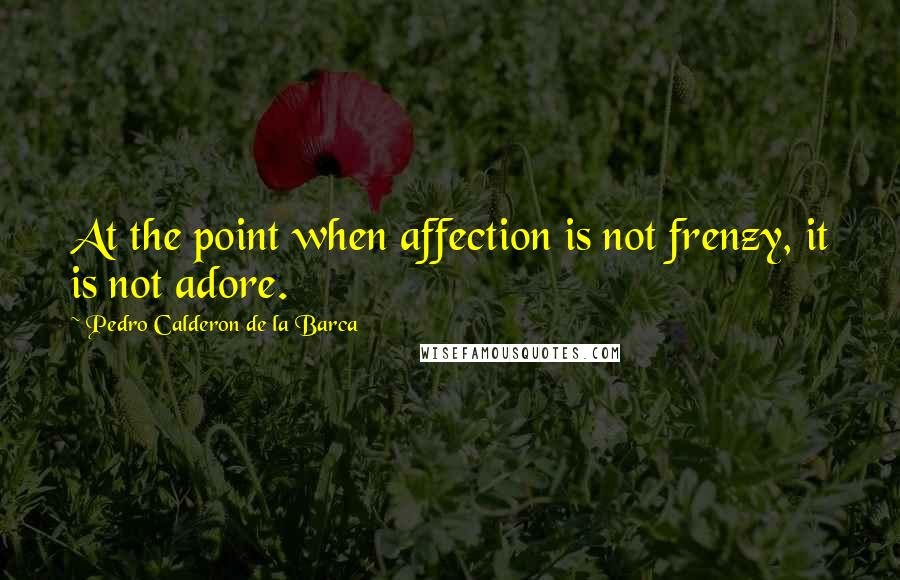 Pedro Calderon De La Barca quotes: At the point when affection is not frenzy, it is not adore.