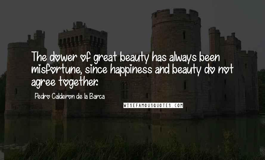 Pedro Calderon De La Barca quotes: The dower of great beauty has always been misfortune, since happiness and beauty do not agree together.