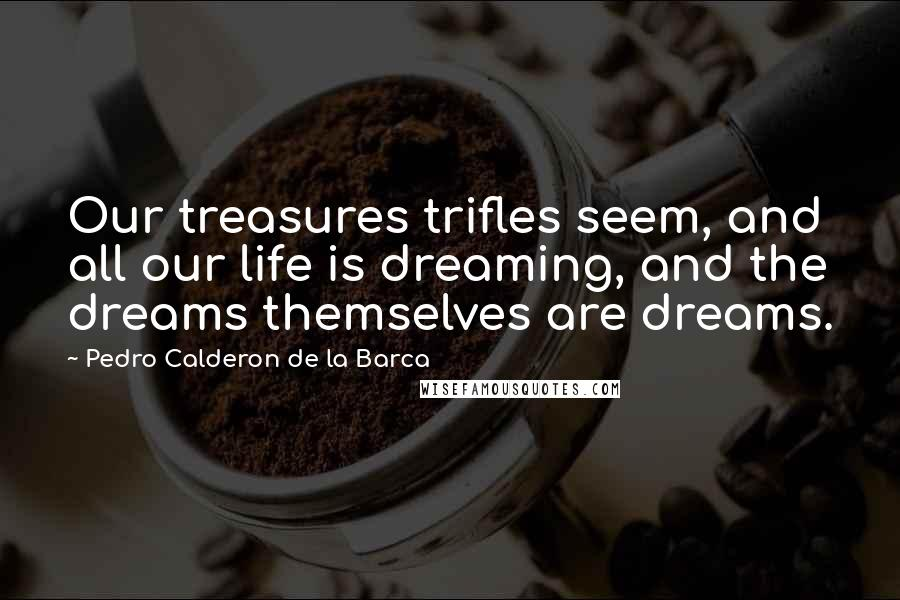 Pedro Calderon De La Barca quotes: Our treasures trifles seem, and all our life is dreaming, and the dreams themselves are dreams.