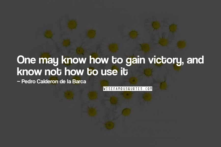 Pedro Calderon De La Barca quotes: One may know how to gain victory, and know not how to use it
