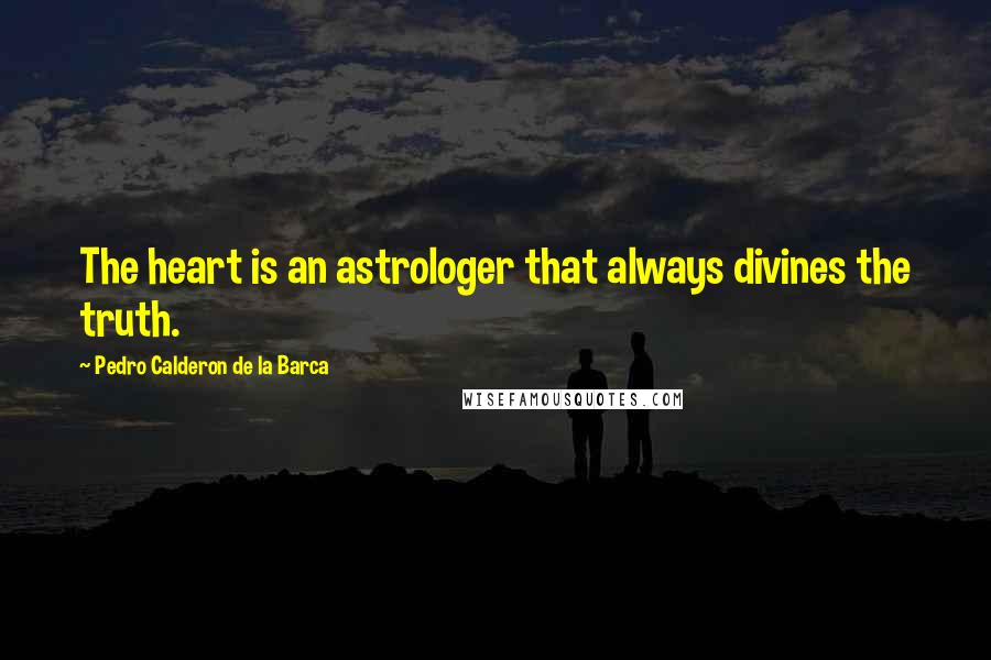 Pedro Calderon De La Barca quotes: The heart is an astrologer that always divines the truth.