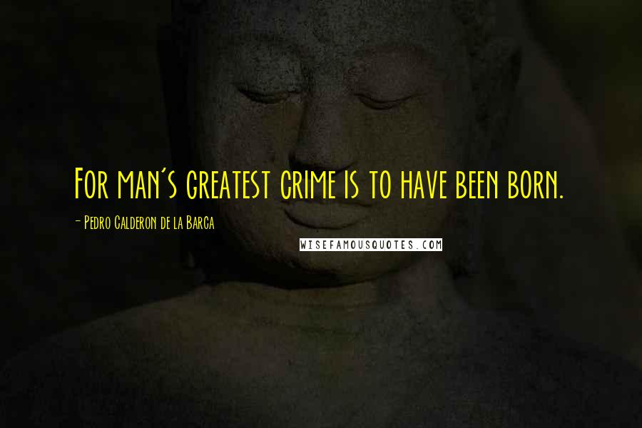 Pedro Calderon De La Barca quotes: For man's greatest crime is to have been born.