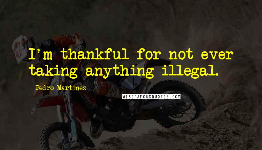 Pedro Martinez quotes: I'm thankful for not ever taking anything illegal.