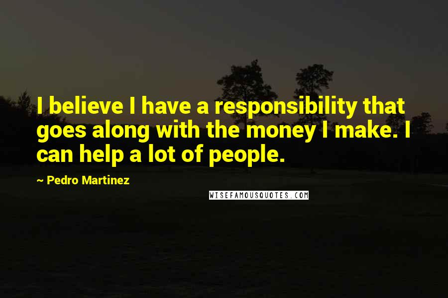 Pedro Martinez quotes: I believe I have a responsibility that goes along with the money I make. I can help a lot of people.