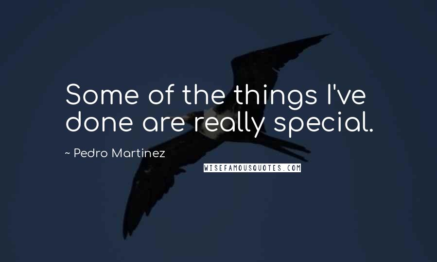 Pedro Martinez quotes: Some of the things I've done are really special.