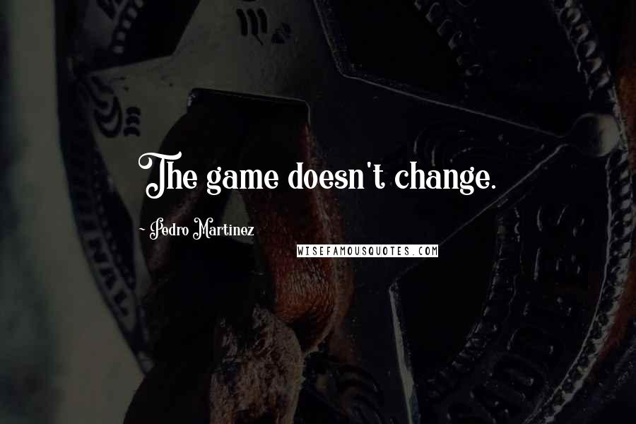 Pedro Martinez quotes: The game doesn't change.