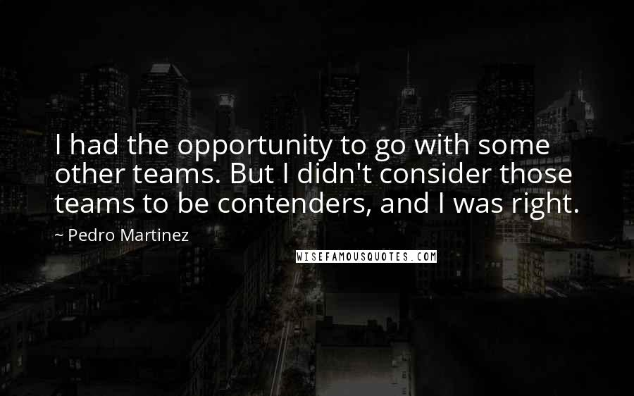 Pedro Martinez quotes: I had the opportunity to go with some other teams. But I didn't consider those teams to be contenders, and I was right.