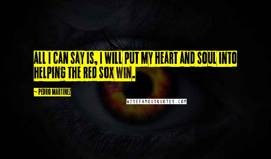 Pedro Martinez quotes: All I can say is, I will put my heart and soul into helping the Red Sox win.