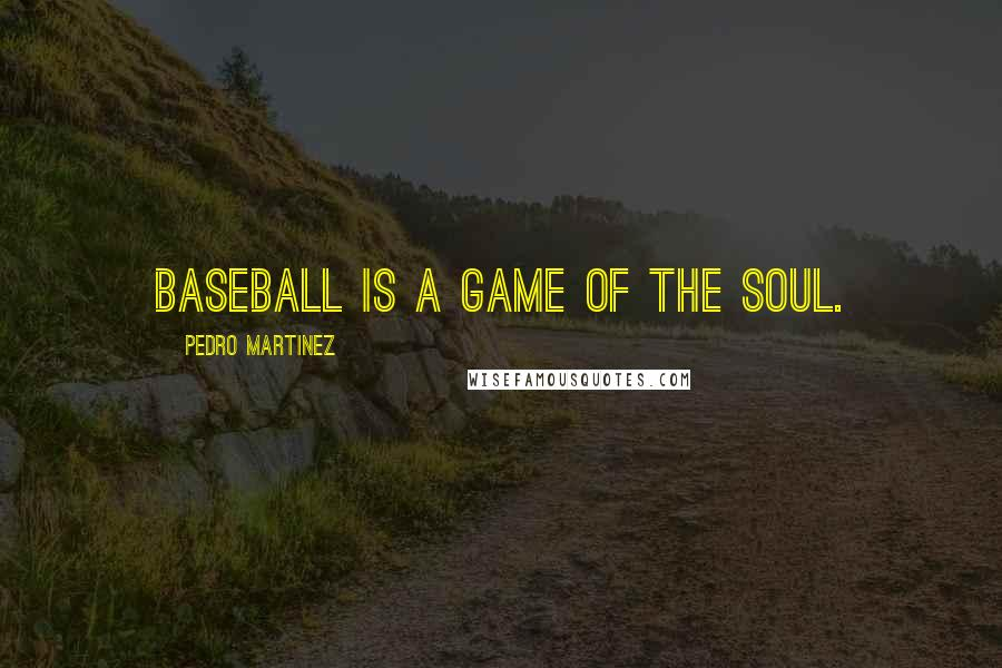 Pedro Martinez quotes: Baseball is a game of the soul.