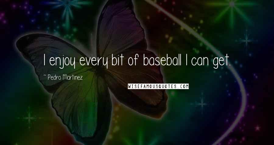 Pedro Martinez quotes: I enjoy every bit of baseball I can get.