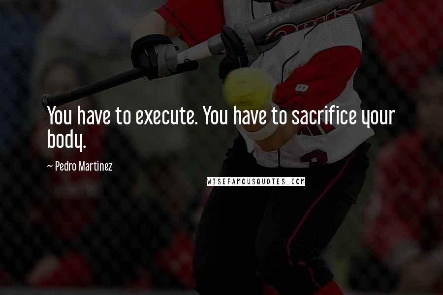 Pedro Martinez quotes: You have to execute. You have to sacrifice your body.