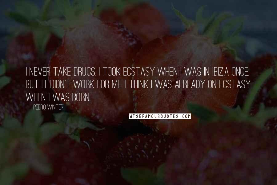 Pedro Winter quotes: I never take drugs. I took ecstasy when I was in Ibiza once, but it didn't work for me. I think I was already on ecstasy when I was born.
