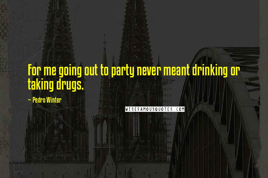 Pedro Winter quotes: For me going out to party never meant drinking or taking drugs.