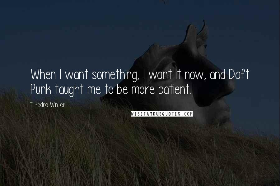 Pedro Winter quotes: When I want something, I want it now, and Daft Punk taught me to be more patient.