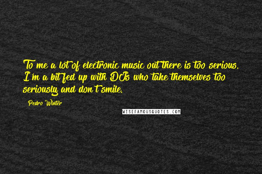 Pedro Winter quotes: To me a lot of electronic music out there is too serious. I'm a bit fed up with DJs who take themselves too seriously and don't smile.