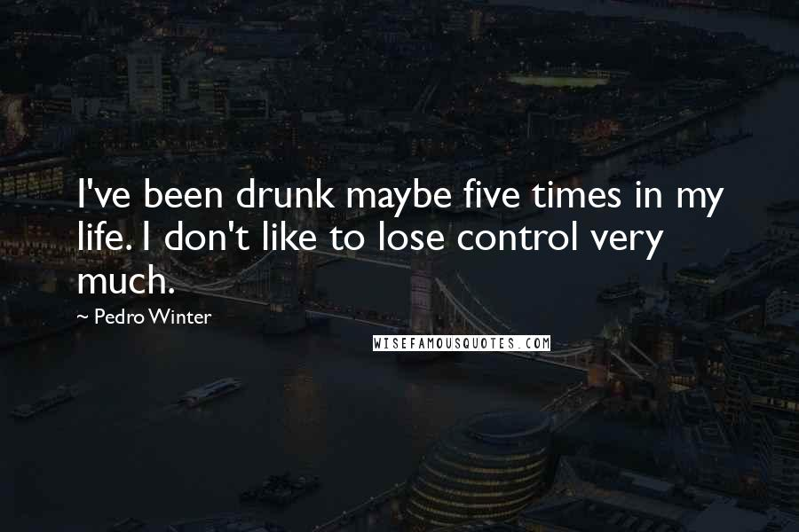Pedro Winter quotes: I've been drunk maybe five times in my life. I don't like to lose control very much.