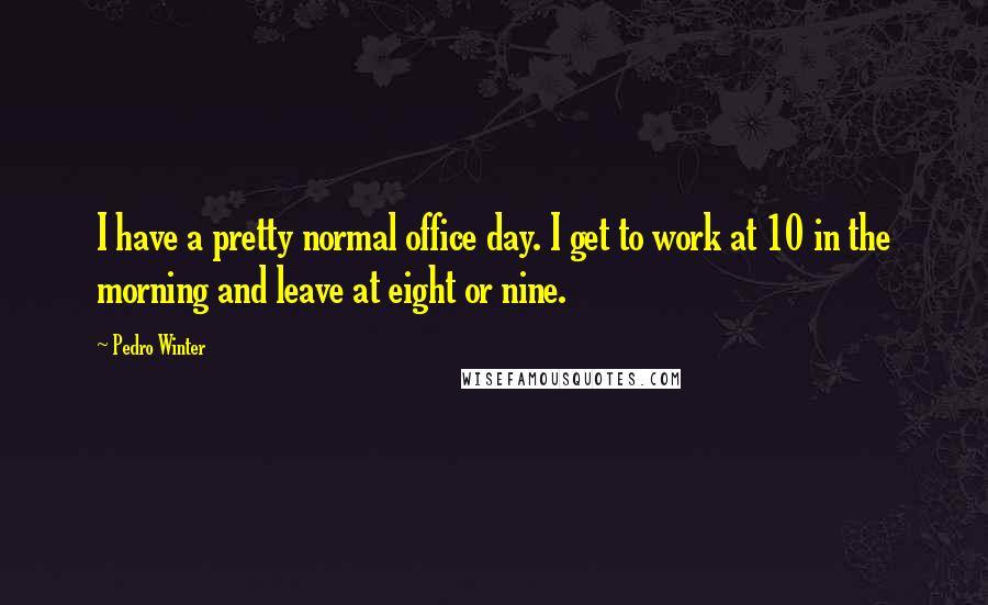 Pedro Winter quotes: I have a pretty normal office day. I get to work at 10 in the morning and leave at eight or nine.