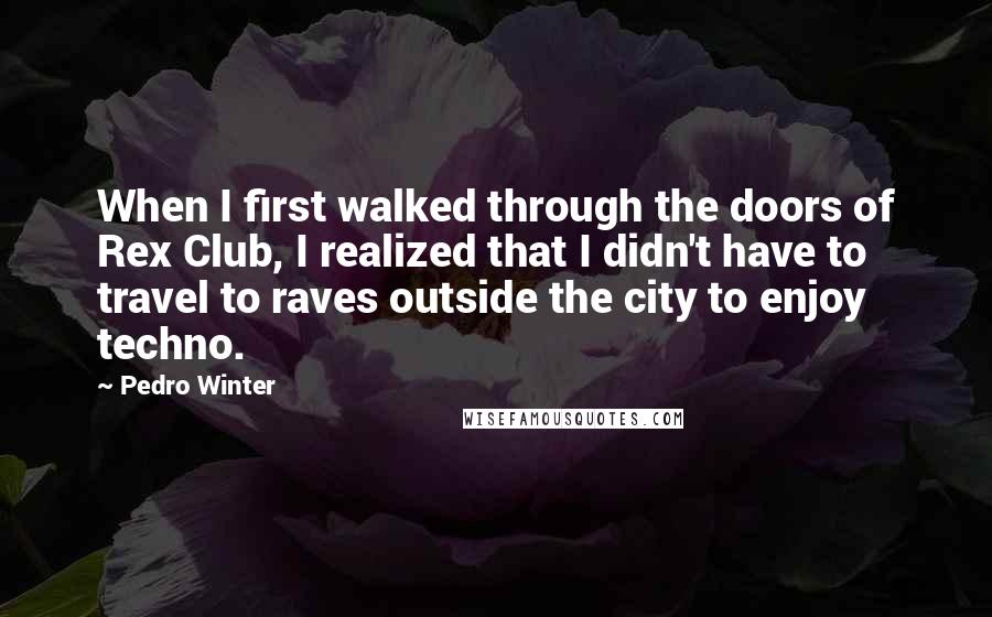 Pedro Winter quotes: When I first walked through the doors of Rex Club, I realized that I didn't have to travel to raves outside the city to enjoy techno.