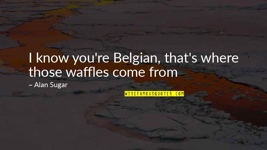 Pee Wee Herman Quotes By Alan Sugar: I know you're Belgian, that's where those waffles