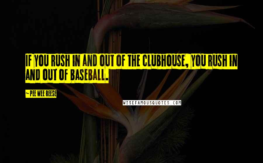 Pee Wee Reese quotes: If you rush in and out of the clubhouse, you rush in and out of baseball.