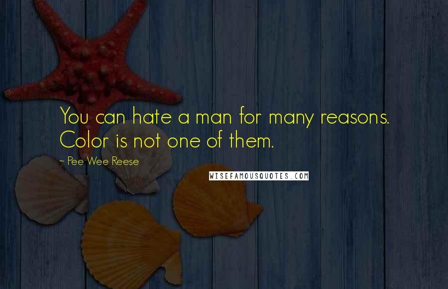 Pee Wee Reese quotes: You can hate a man for many reasons. Color is not one of them.