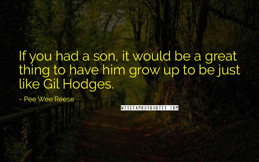 Pee Wee Reese quotes: If you had a son, it would be a great thing to have him grow up to be just like Gil Hodges.
