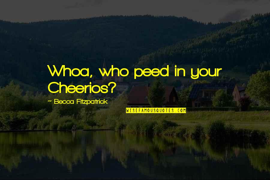 Peed Quotes By Becca Fitzpatrick: Whoa, who peed in your Cheerios?