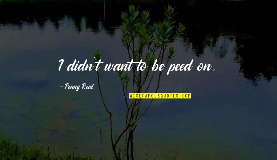 Peed Quotes By Penny Reid: I didn't want to be peed on.