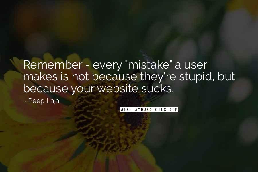 "Peep Laja quotes: Remember - every ""mistake"" a user makes is not because they're stupid, but because your website sucks."