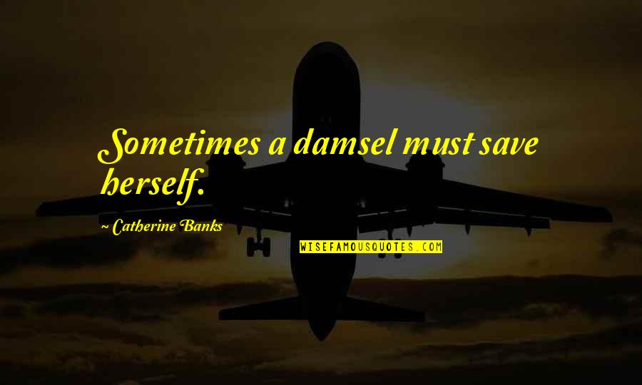 Peer Mentorship Quotes By Catherine Banks: Sometimes a damsel must save herself.