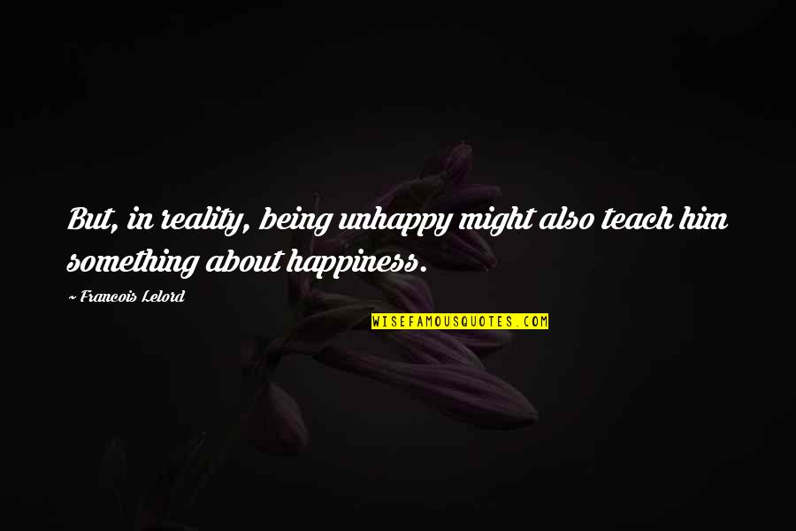 Peer Mentorship Quotes By Francois Lelord: But, in reality, being unhappy might also teach