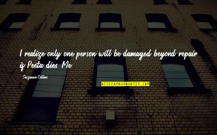 Peeta Quotes By Suzanne Collins: I realize only one person will be damaged