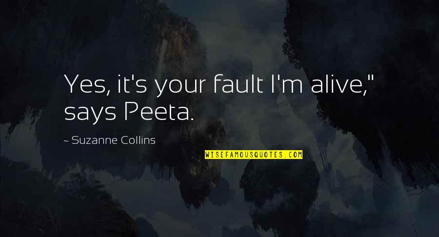 "Peeta Quotes By Suzanne Collins: Yes, it's your fault I'm alive,"" says Peeta."