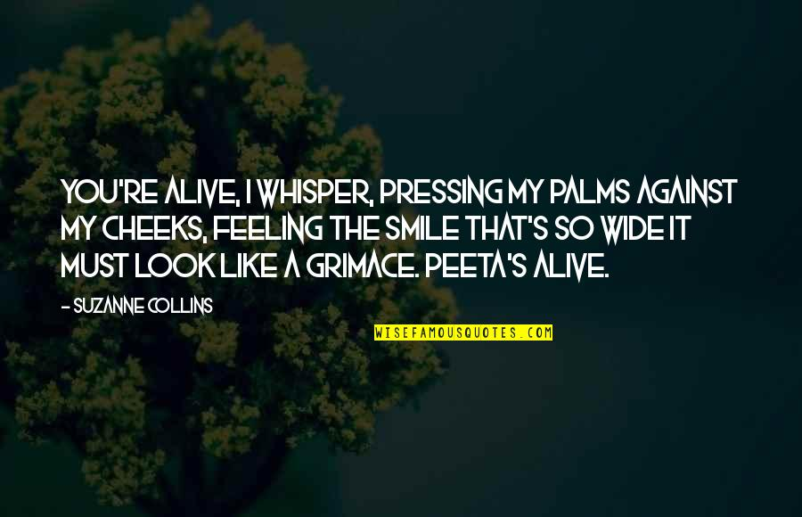 Peeta Quotes By Suzanne Collins: You're alive, I whisper, pressing my palms against
