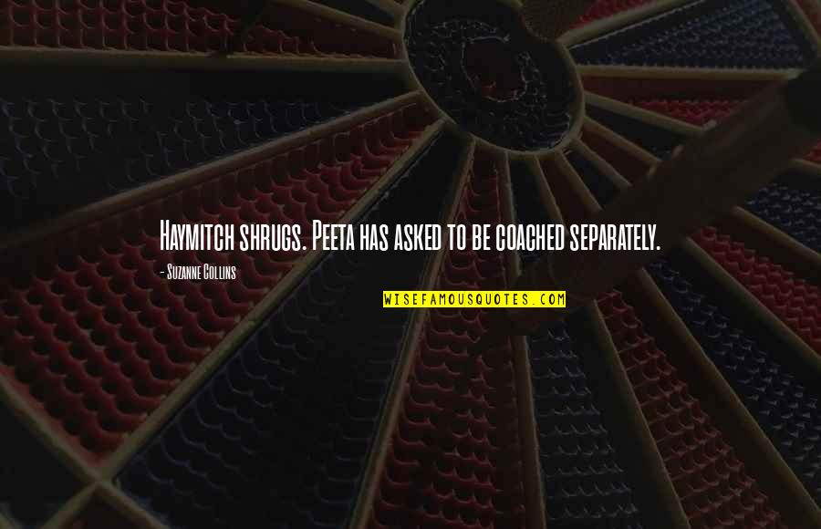 Peeta Quotes By Suzanne Collins: Haymitch shrugs. Peeta has asked to be coached