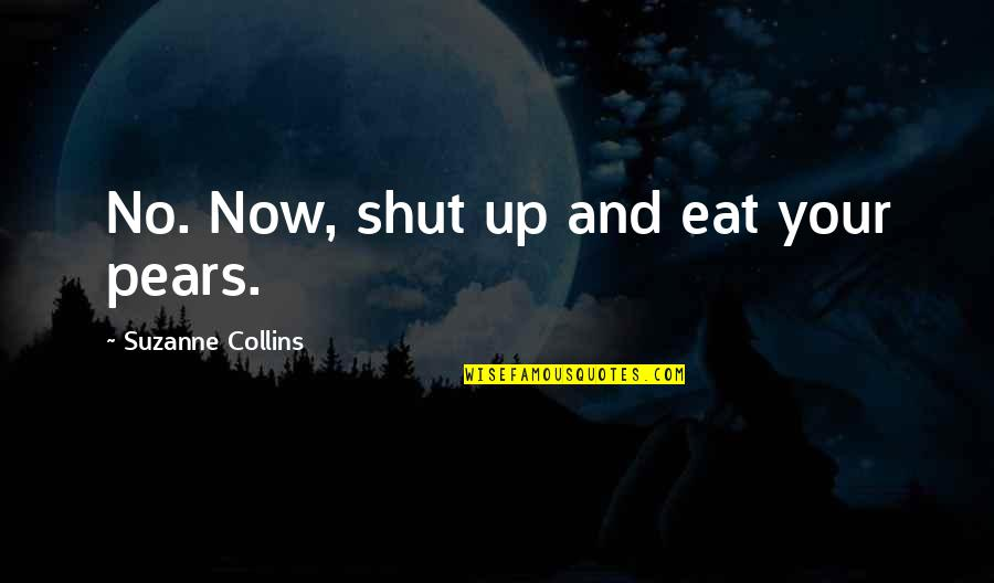 Peeta Quotes By Suzanne Collins: No. Now, shut up and eat your pears.