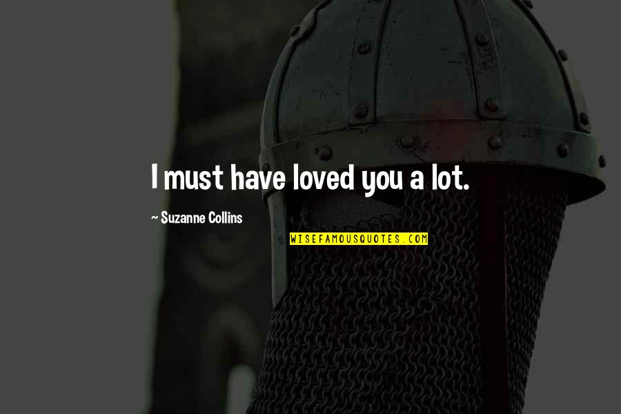 Peeta Quotes By Suzanne Collins: I must have loved you a lot.