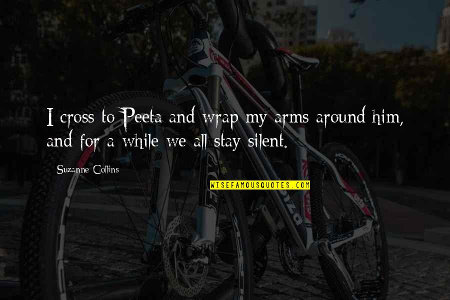 Peeta Quotes By Suzanne Collins: I cross to Peeta and wrap my arms