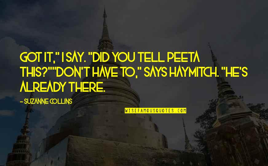 "Peeta Quotes By Suzanne Collins: Got it,"" I say. ""Did you tell Peeta"