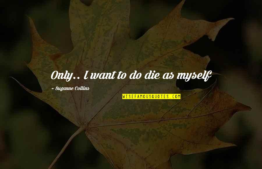 Peeta Quotes By Suzanne Collins: Only.. I want to do die as myself