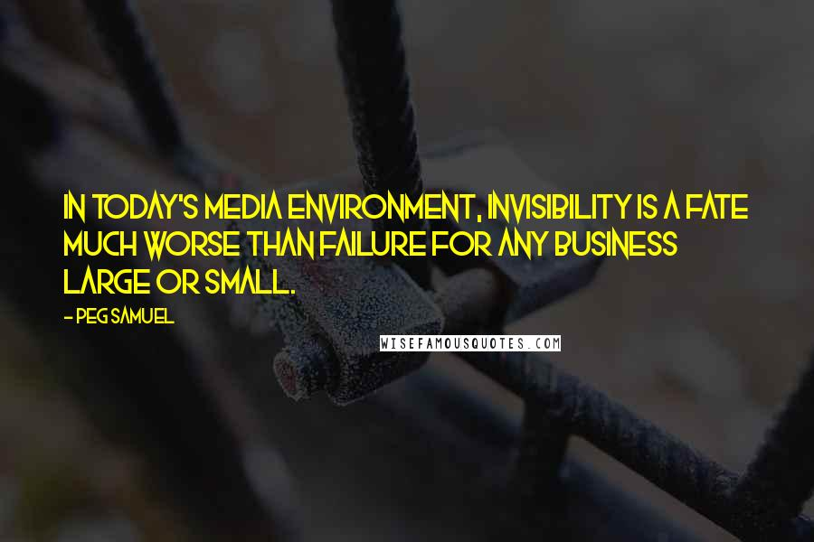 Peg Samuel quotes: In today's media environment, invisibility is a fate much worse than failure for any business large or small.