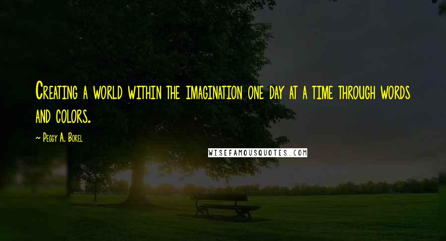 Peggy A. Borel quotes: Creating a world within the imagination one day at a time through words and colors.