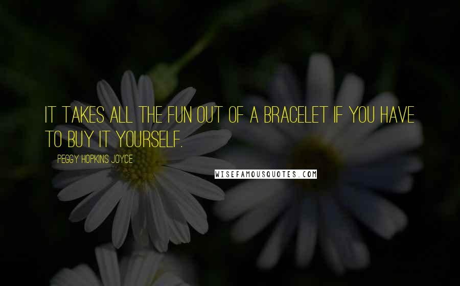 Peggy Hopkins Joyce quotes: It takes all the fun out of a bracelet if you have to buy it yourself.