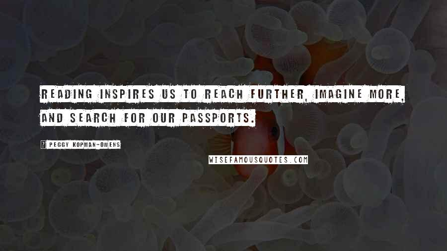 Peggy Kopman-Owens quotes: Reading inspires us to reach further, imagine more, and search for our passports.