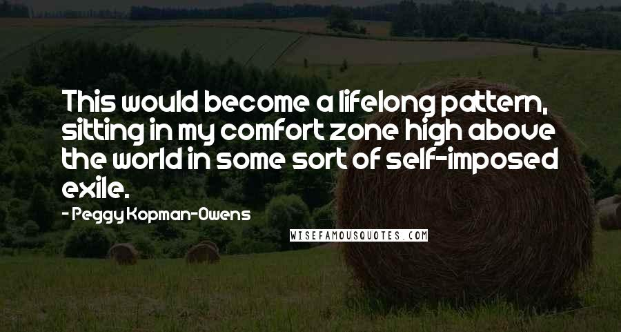 Peggy Kopman-Owens quotes: This would become a lifelong pattern, sitting in my comfort zone high above the world in some sort of self-imposed exile.