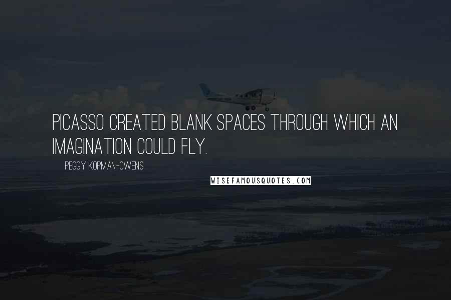 Peggy Kopman-Owens quotes: Picasso created blank spaces through which an imagination could fly.