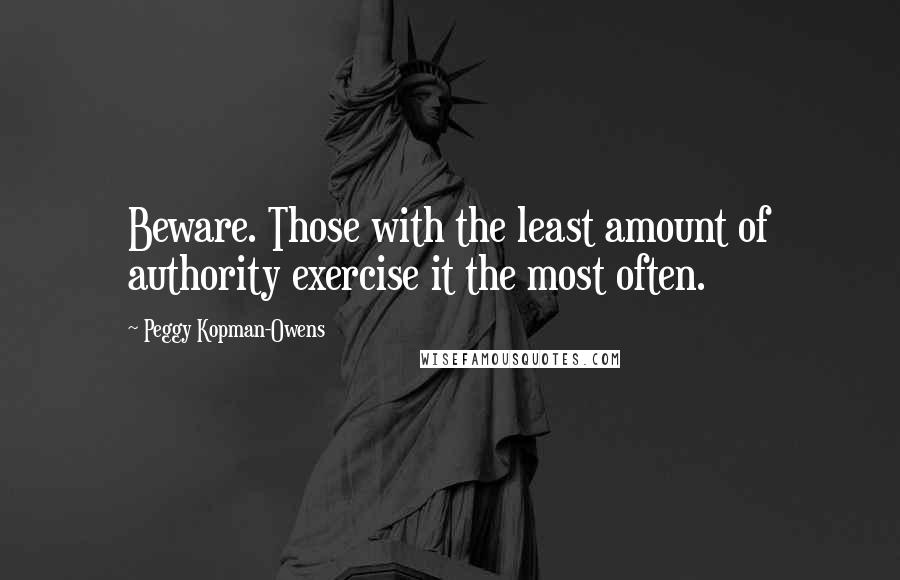 Peggy Kopman-Owens quotes: Beware. Those with the least amount of authority exercise it the most often.