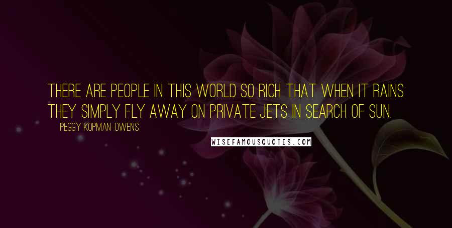 Peggy Kopman-Owens quotes: There are people in this world so rich that when it rains they simply fly away on private jets in search of sun.