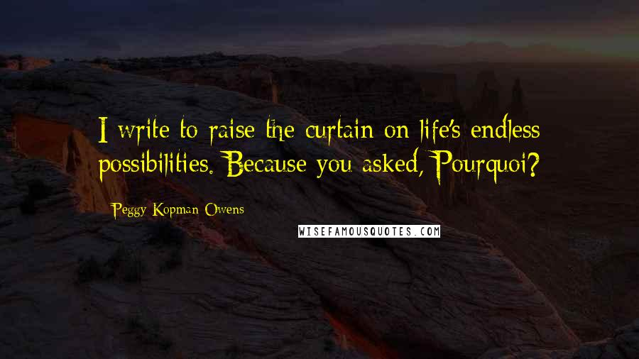 Peggy Kopman-Owens quotes: I write to raise the curtain on life's endless possibilities. Because you asked, Pourquoi?